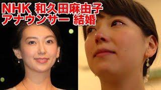 NHK 和久田麻由子アナウンサー 結婚.