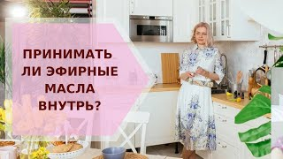 Принимать ли эфирные масла внутрь Галина Колосова Ароматерапия