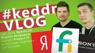 Google Project Fi, Яндекс.Заправки, Sony Xperia Z4, платная подписка Youtube - KeddrVLOG 2.0 (E07)