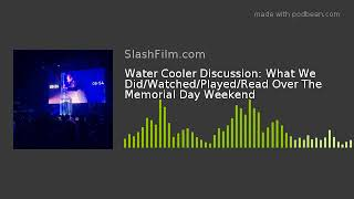 Water Cooler Discussion: What We Did/Watched/Played/Read Over The Memorial Day Weekend