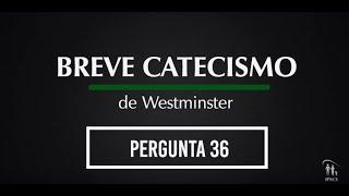 Breve Catecismo - Pergunta 36