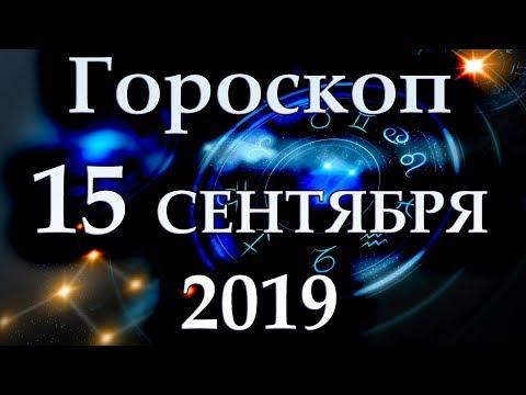 ГОРОСКОП НА 15 СЕНТЯБРЯ 2019 ГОДА