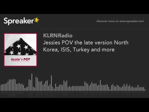 Jessies POV the late version North Korea, ISIS, Turkey and more