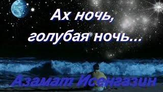 Ах ночь голубая ночь Азамат Исенгазин Очень красивое видео о любви