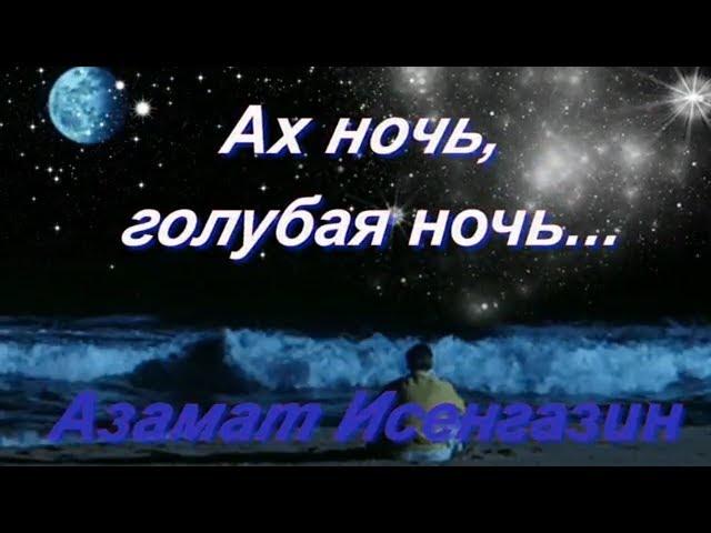 Смотреть видео Ах ночь голубая ночь Азамат Исенгазин Очень красивое видео о любви