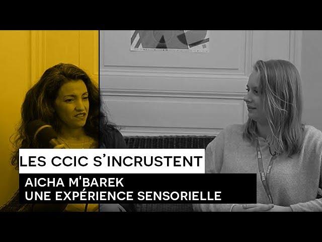 [Les CCIC s'incrustent] Aïcha M'barek : une expérience sensorielle