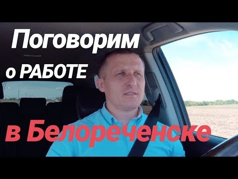 Поговорим о РАБОТЕ в г. Белореченске / Краснодарский край