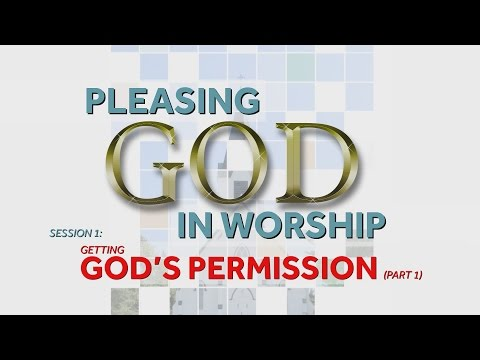 Getting God's Permission (Part 1) | Pleasing God in Worship