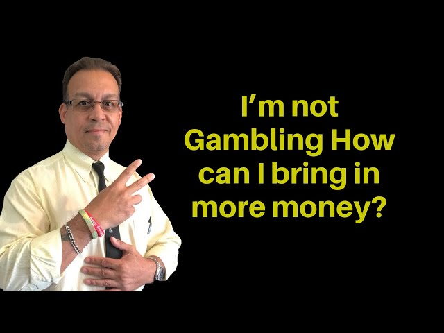 I'm not Gambling-How can I bring in more money? from gambling to making more income
