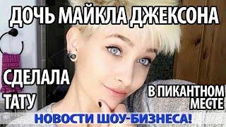 Дочь МАЙКЛА ДЖЕКСОНА Сделала Тату в Пикантном Месте