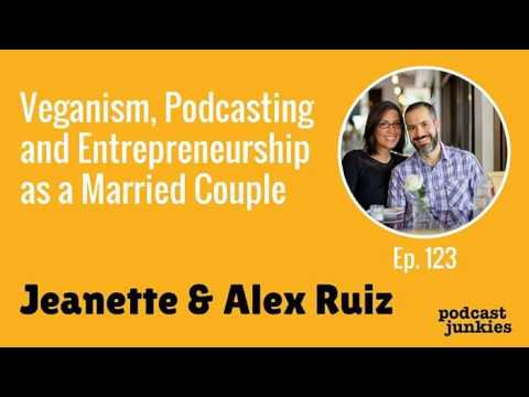 Veganism, Podcasting and Entrepreneurship as a Married Couple with Jeanette and Alex Ruiz