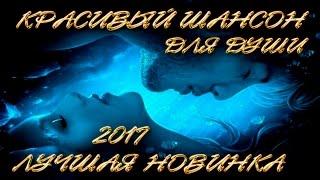 КРАСИВЫЕ ПЕСНИ ДЛЯ ДУШИ / ШИКАРНАЯ НОВИНКА ШАНСОНА 2017