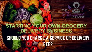 Starting Your Own Grocery Delivery Business: Should Your Charge a Delivery or Service Fee?