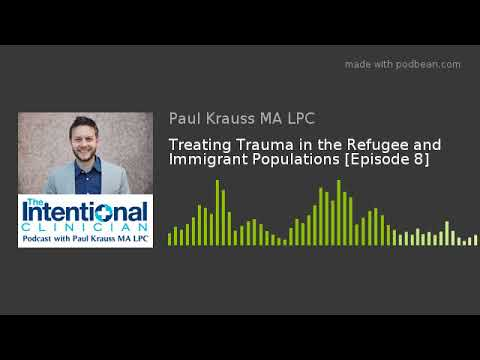 Treating Trauma in the Refugee and Immigrant Populations [Episode 8]