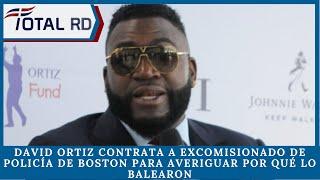 David Ortiz contrata a excomisionado de la Policía de Boston para averiguar por qué lo balearon