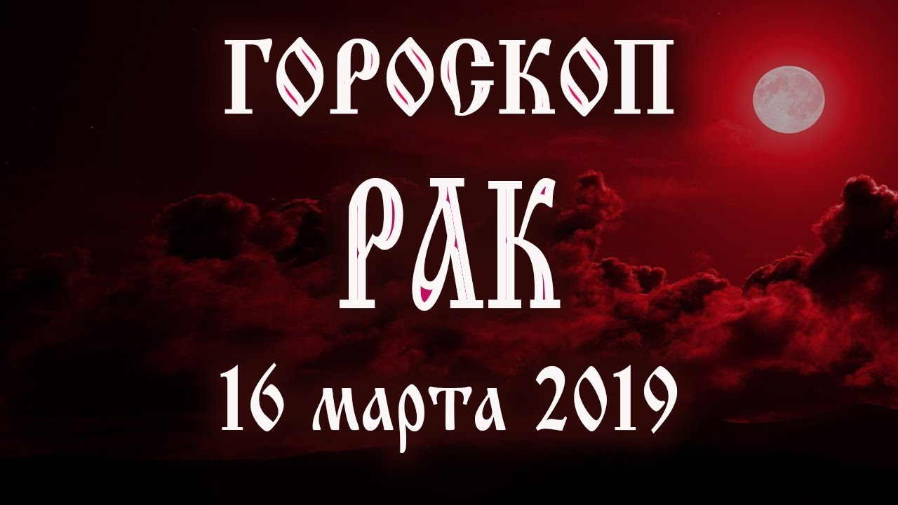 Гороскоп на сегодня 16 марта 2019 года Рак ♋ Что нам готовят звёзды в этот день