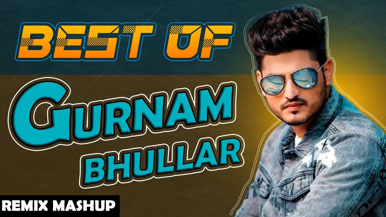 Best of Gurnam Bhullar   Remix Mashup   Exclusive Punjabi Song on NewSongsTV & Youtube   Speed Records