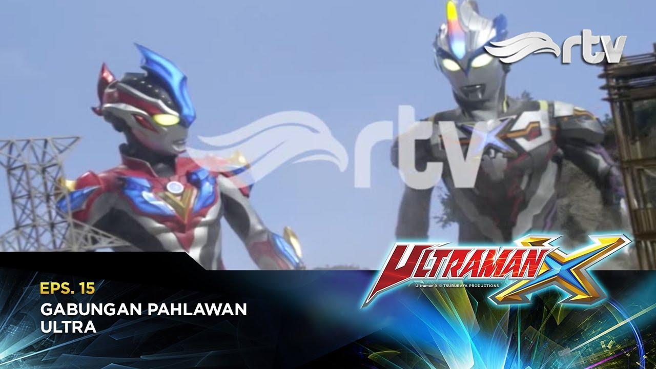 Ultraman X RTV : Gabungan Pahlawan Ultra (Episode 15)
