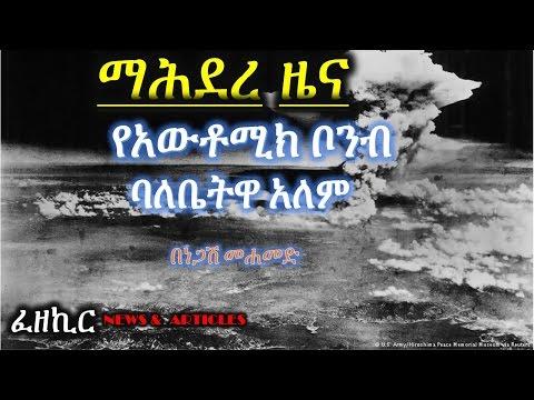የአዉቶሚክ ቦምብ ባለቤትዋ ዓለም  -  Mahdere Zena By Negash Mohammed