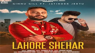Lahore Shehar  | (Full HD ) | Ginnu Gill Ft. Jatinder Jeetu  | New Punjabi Songs 2018