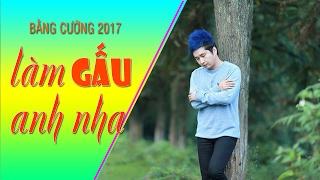 Làm Gấu Anh Nha - Bằng Cường 2017 | Nhạc Trẻ Tỏ Tình Hay Nhất 2017
