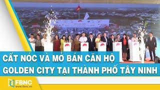 Cất nóc và mở bán căn hộ Golden city tại thành phố Tây Ninh | FBNC