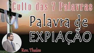 PALAVRA DE EXPIAÇÃO (Culto das Sete Palavras) | Rev. Thales