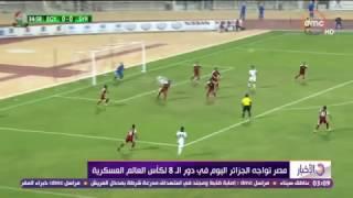 الأخبار - مصر تواجه الجزائر اليوم في دور الـ 8 لكأس العالم العسكرية