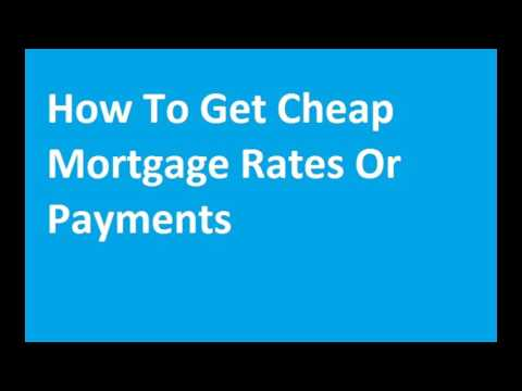 How To Get Cheap Mortgage Rates Or Payments
