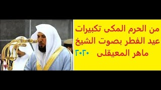 تكبيرات عيد الفطر من الحرم المكى بصوت القارئ الشيخ ماهر المعيقلى