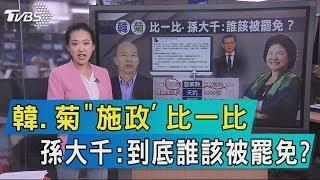 【說政治】韓、菊「施政」比一比 孫大千:到底誰該被罷免?