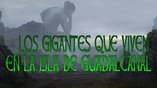 LOS GIGANTES QUE VIVEN EN LA ISLA DE GUADALCANAL