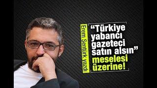 """Erem Şentürk   """"Türkiye yabancı gazeteci satın alsın"""" meselesi üzerine!"""