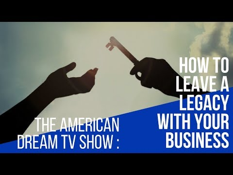 The American Dream - How To Leave A Legacy With Your Business