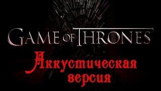 Игра престолов (Game of Throne)-  Акустическая версия