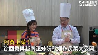 阿勇上菜!徐國勇與越南正妹阮秋姮私房菜大公開