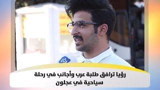 رؤيا ترافق طلبة عرب وأجانب في رحلة سياحية في عجلون