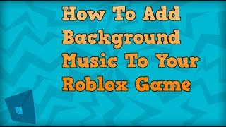 Roblox Studio - How To Add Background Audio To Your Roblox Game!!