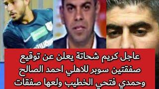 عاجل كريم شحاتة يعلن عن توقيع صفقتين سوبر للاهلي احمد الصالح وحمدي فتحي الخطيب ولعها صفقات