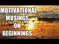 Inspirational and Motivational | Musings and Quotes for Success | on Beginnings | Part 1