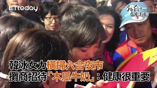 韓冰女力橫掃六合夜市 攤商招待「木瓜牛奶」:健康很重要