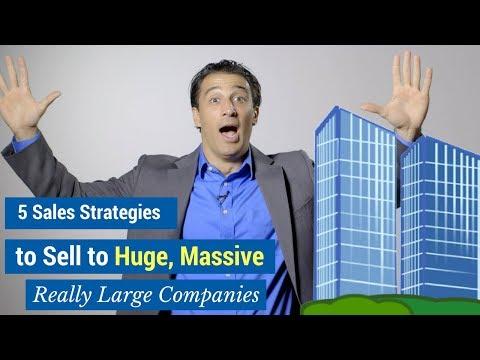 5 Sales Strategies to Sell to Huge, Massive, Really Large Companies
