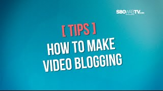 TIPS - HOW TO MAKE VIDEO BLOGGING
