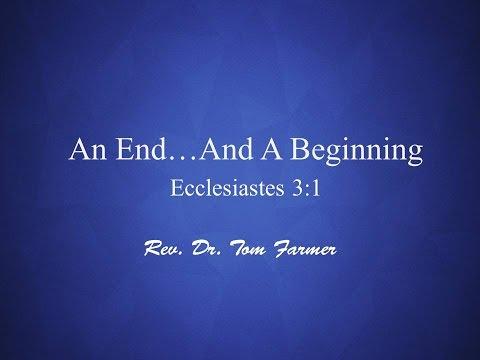 An End... And A Beginning (Ecclesiastes 3:1) Rev. Dr. Tom Farmer