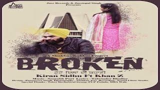 Broken | (Full HD) | Kiran Sidhu Ft. Khan Z | New Punjabi Songs 2018 | Latest Punjabi Songs 2018
