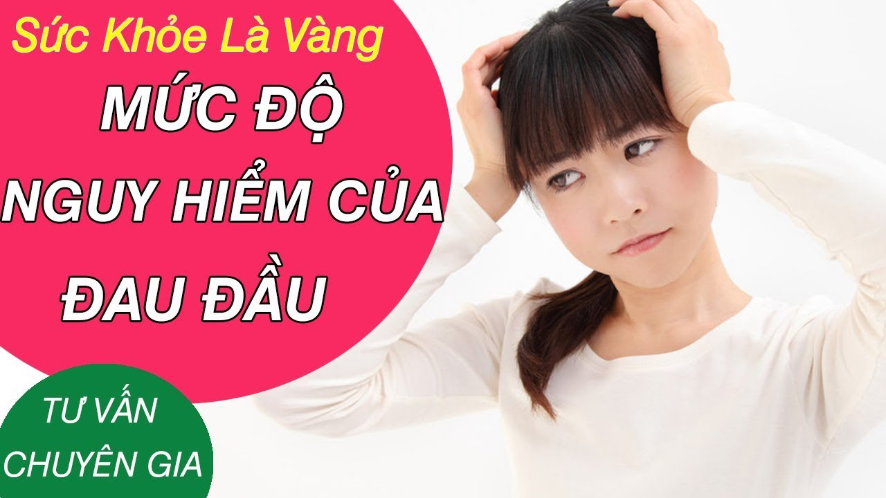 Đau đầu ở mức độ nào thì nguy hiểm và cách chữa – Tư vấn BS Nguyễn Hồng Hải