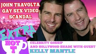 Extra HOT T: The Gay Sex Video Holding John Travolta Hostage! KELLY MANTLE on HOT T!   Hey Qween