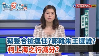 【新聞大解讀】蔡整合搶連任?郭韓朱王選誰?柯上海之行減分?2019.07.03(上)