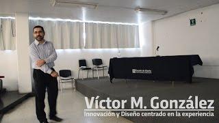 Dr. Victor M. Gonzalez: Innovación y Diseño centrado en la Experiencia.