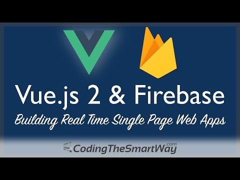 Vue.js 2 & Firebase - Building Real Time Single Page Web Applications